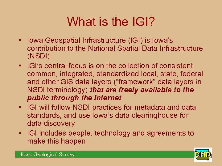 What is the IGI? • Iowa Geospatial Infrastructure (IGI) is Iowa's contribution to the