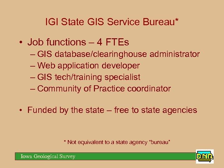 IGI State GIS Service Bureau* • Job functions – 4 FTEs – GIS database/clearinghouse