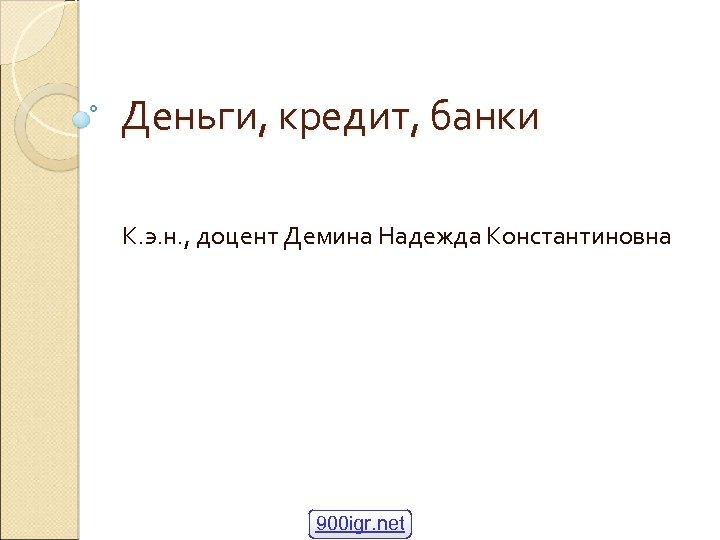 Деньги, кредит, банки К. э. н. , доцент Демина Надежда Константиновна 900 igr. net