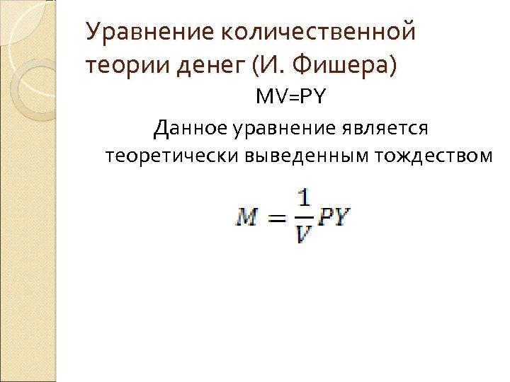 Уравнение количественной теории денег (И. Фишера) MV=PY Данное уравнение является теоретически выведенным тождеством
