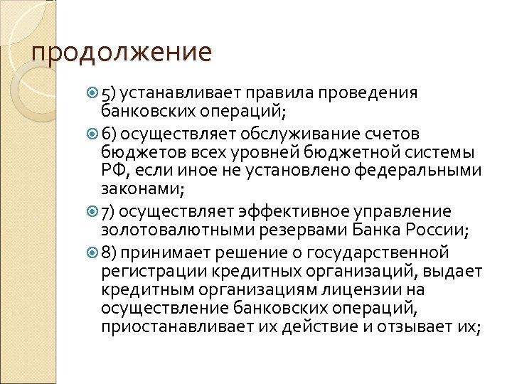 продолжение 5) устанавливает правила проведения банковских операций; 6) осуществляет обслуживание счетов бюджетов всех уровней