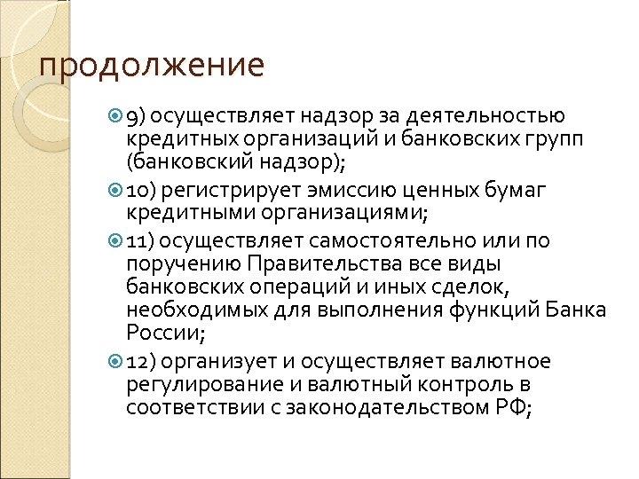 продолжение 9) осуществляет надзор за деятельностью кредитных организаций и банковских групп (банковский надзор); 10)