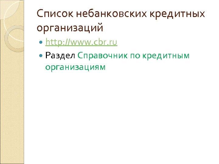 Список небанковских кредитных организаций http: //www. cbr. ru Раздел Справочник по кредитным организациям