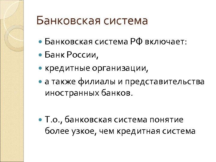 Банковская система РФ включает: Банк России, кредитные организации, а также филиалы и представительства иностранных