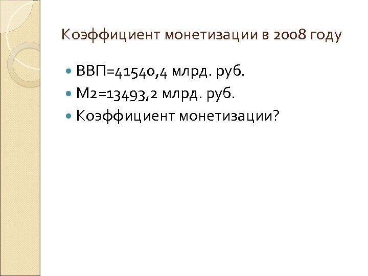 Коэффициент монетизации в 2008 году ВВП=41540, 4 млрд. руб. М 2=13493, 2 млрд. руб.