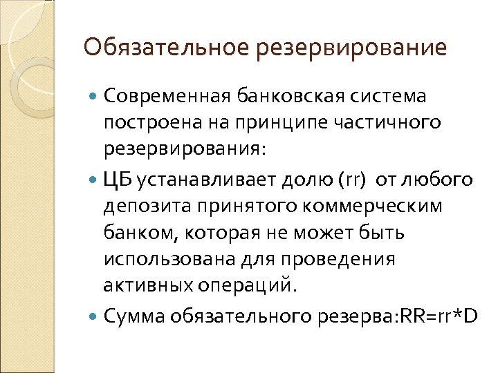 Обязательное резервирование Современная банковская система построена на принципе частичного резервирования: ЦБ устанавливает долю (rr)