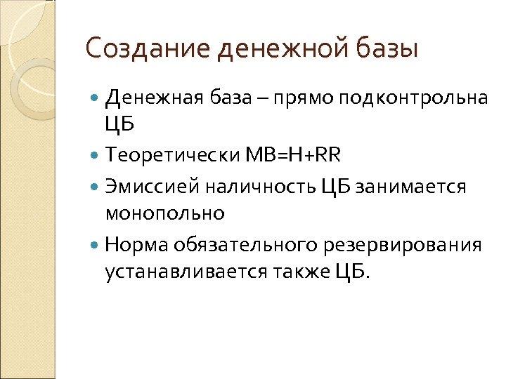 Создание денежной базы Денежная база – прямо подконтрольна ЦБ Теоретически MB=H+RR Эмиссией наличность ЦБ