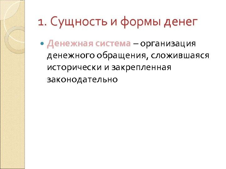1. Сущность и формы денег Денежная система – организация денежного обращения, сложившаяся исторически и