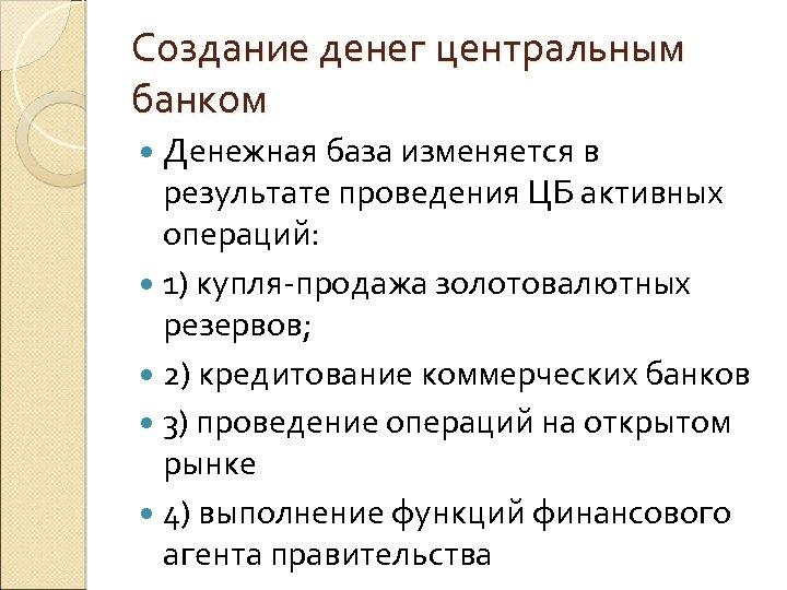 Создание денег центральным банком Денежная база изменяется в результате проведения ЦБ активных операций: 1)
