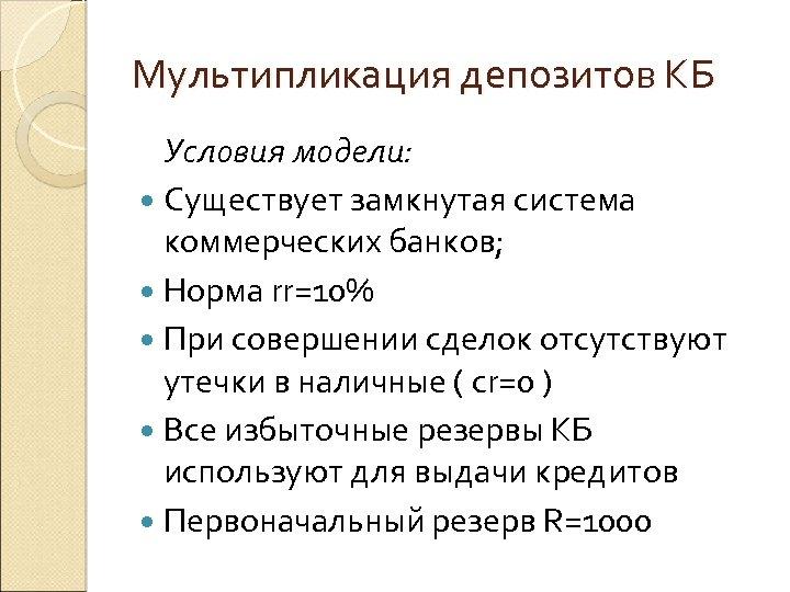 Мультипликация депозитов КБ Условия модели: Существует замкнутая система коммерческих банков; Норма rr=10% При совершении
