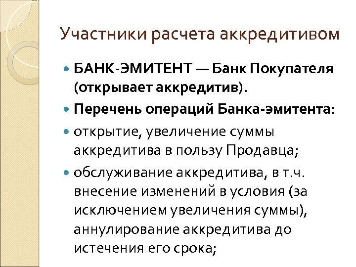 Участники расчета аккредитивом БАНК-ЭМИТЕНТ — Банк Покупателя (открывает аккредитив). Перечень операций Банка-эмитента: открытие, увеличение