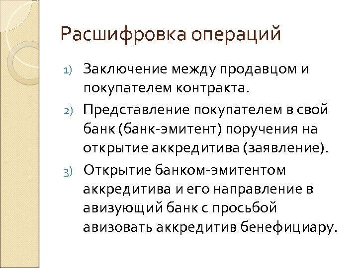 Расшифровка операций Заключение между продавцом и покупателем контракта. 2) Представление покупателем в свой банк