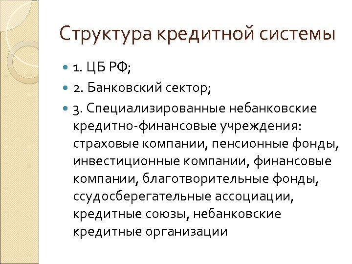 Структура кредитной системы 1. ЦБ РФ; 2. Банковский сектор; 3. Специализированные небанковские кредитно-финансовые учреждения: