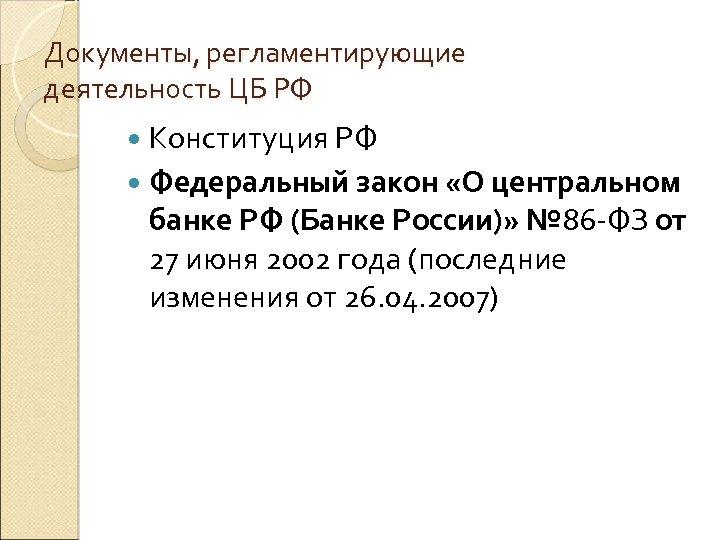 Документы, регламентирующие деятельность ЦБ РФ Конституция РФ Федеральный закон «О центральном банке РФ (Банке
