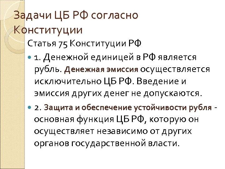 Задачи ЦБ РФ согласно Конституции Статья 75 Конституции РФ 1. Денежной единицей в РФ