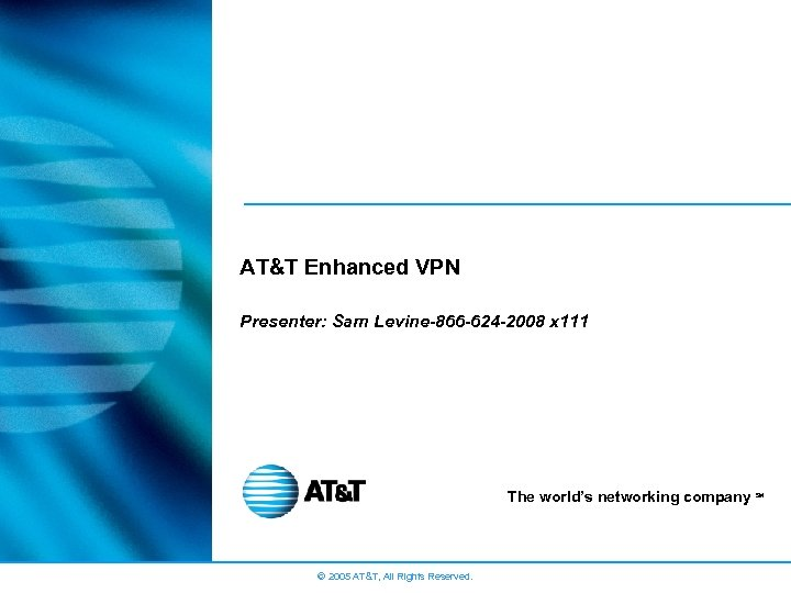 AT&T Enhanced VPN Presenter: Sam Levine-866 -624 -2008 x 111 The world's networking company