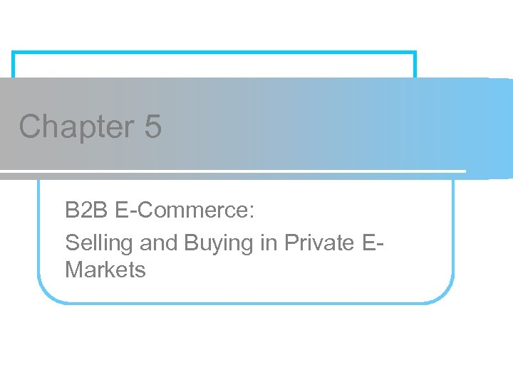 Chapter 5 B 2 B E-Commerce: Selling and Buying in Private EMarkets