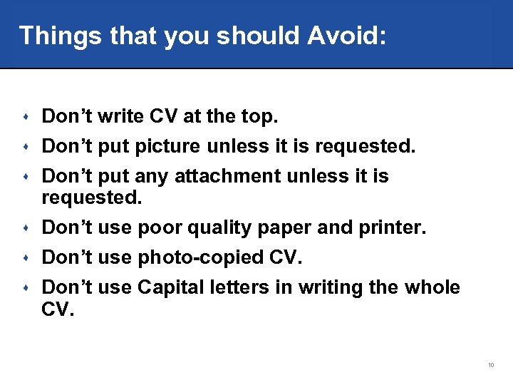 Things that you should Avoid: s Don't write CV at the top. s Don't