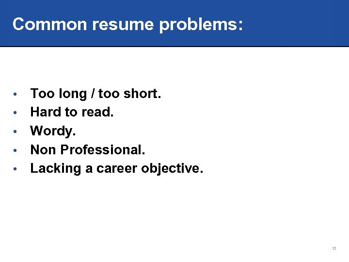 Common resume problems: • • • Too long / too short. Hard to read.