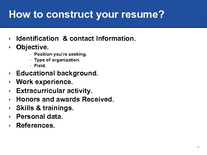 How to construct your resume? Identification & contact Information. s Objective. s – Position