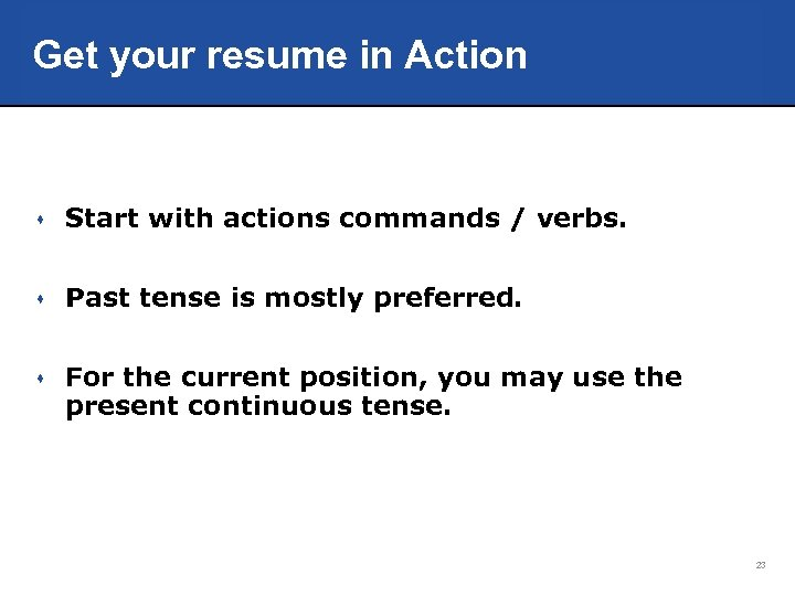 Get your resume in Action s Start with actions commands / verbs. s Past