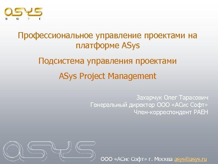 Профессиональное управление проектами на платформе ASys Подсистема управления проектами ASys Project Management Захарчук Олег
