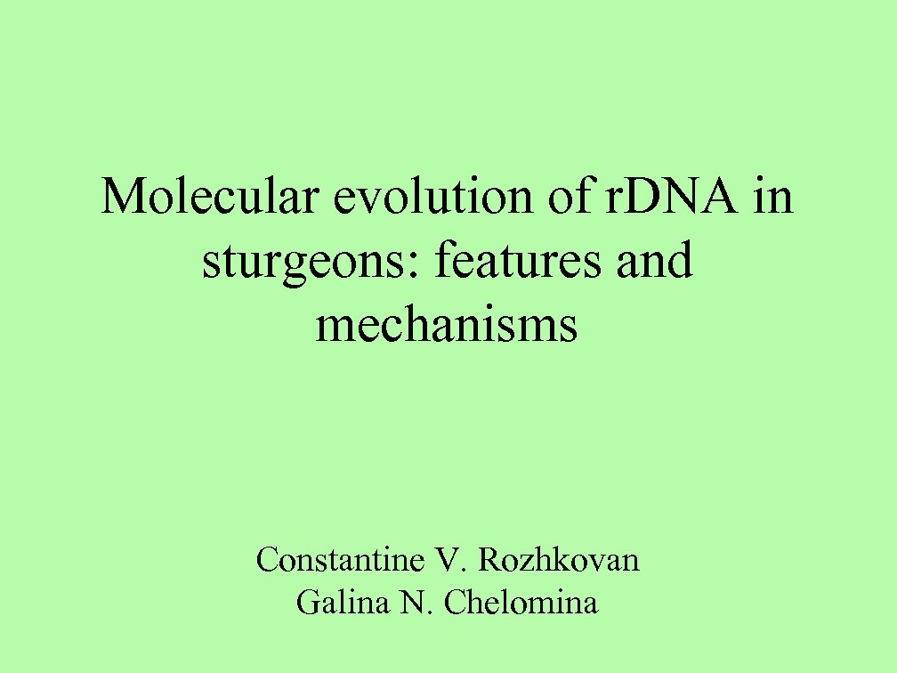 Molecular evolution of r. DNA in sturgeons: features and mechanisms Constantine V. Rozhkovan Galina