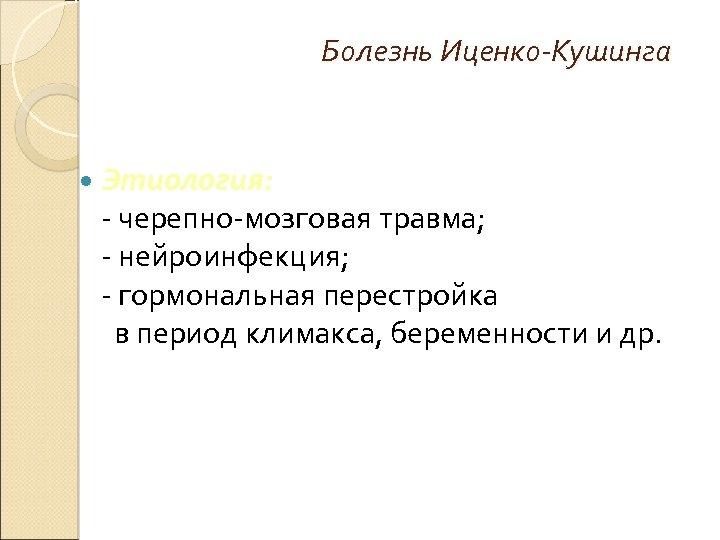 Болезнь Иценко-Кушинга Этиология: - черепно-мозговая травма; - нейроинфекция; - гормональная перестройка в период климакса,