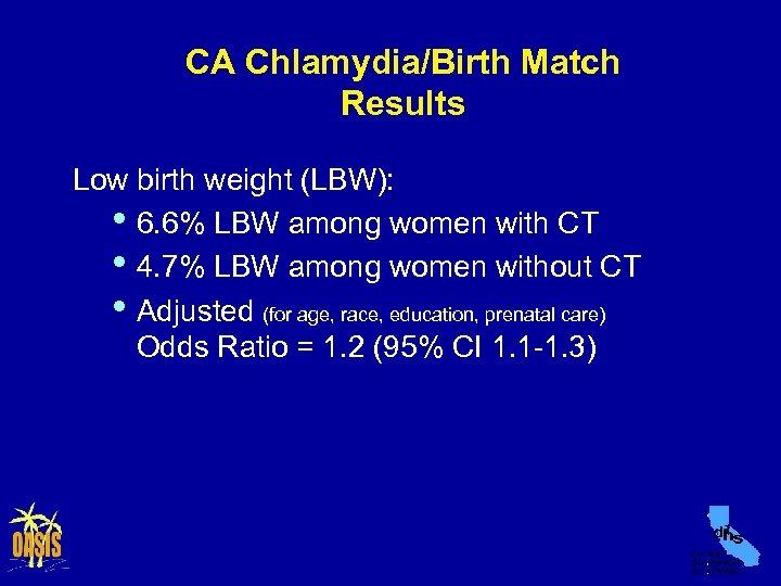 CA Chlamydia/Birth Match Results Low birth weight (LBW): • 6. 6% LBW among women