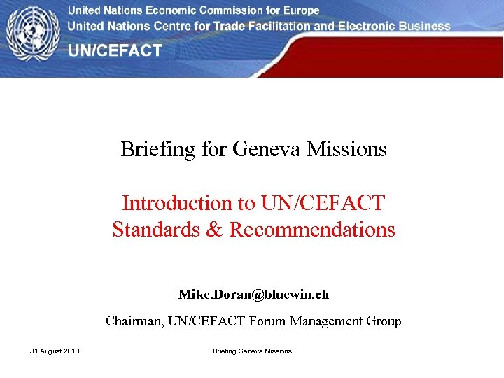 Briefing for Geneva Missions Introduction to UN/CEFACT Standards & Recommendations Mike. Doran@bluewin. ch Chairman,
