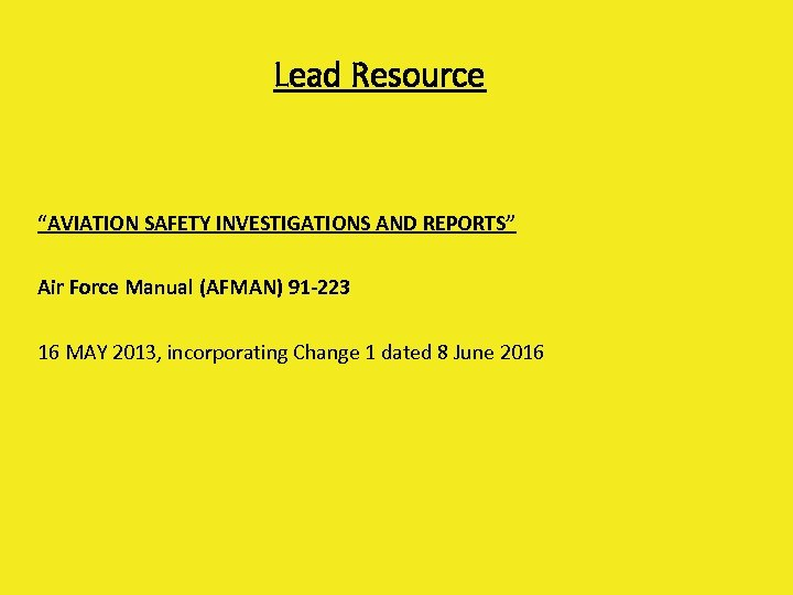 "Lead Resource ""AVIATION SAFETY INVESTIGATIONS AND REPORTS"" Air Force Manual (AFMAN) 91 -223 16"