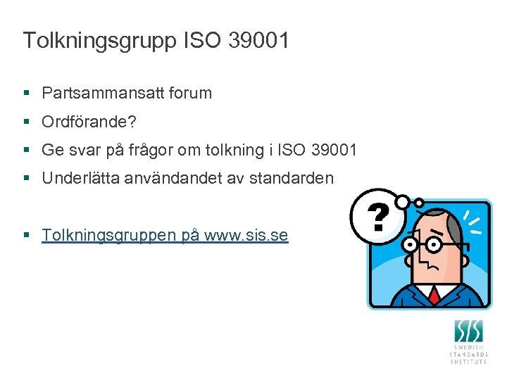 Tolkningsgrupp ISO 39001 § Partsammansatt forum § Ordförande? § Ge svar på frågor om