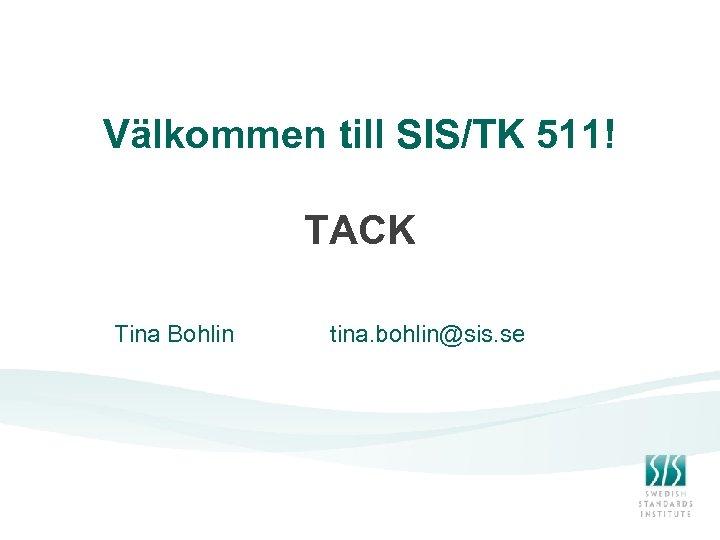 Välkommen till SIS/TK 511! TACK Tina Bohlin tina. bohlin@sis. se