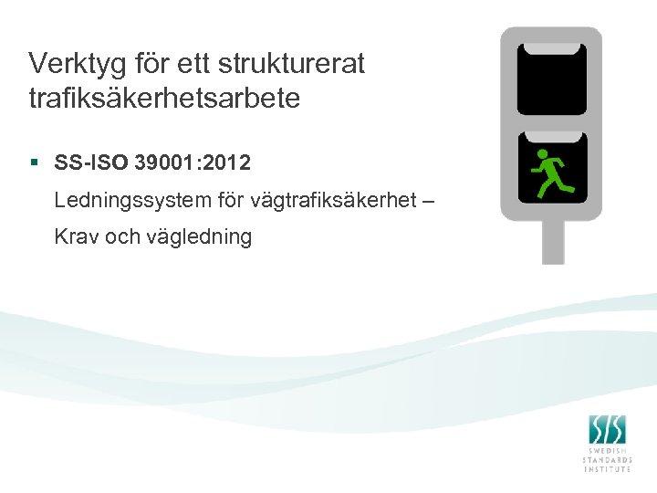 Verktyg för ett strukturerat trafiksäkerhetsarbete § SS-ISO 39001: 2012 Ledningssystem för vägtrafiksäkerhet – Krav