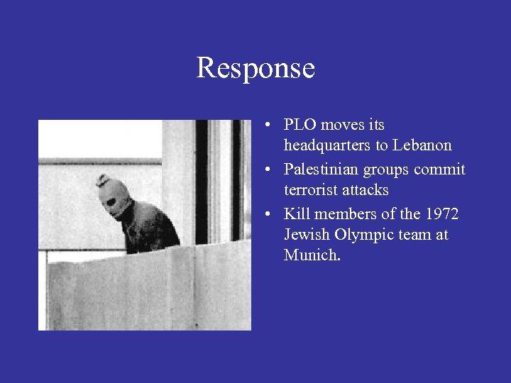 Response • PLO moves its headquarters to Lebanon • Palestinian groups commit terrorist attacks
