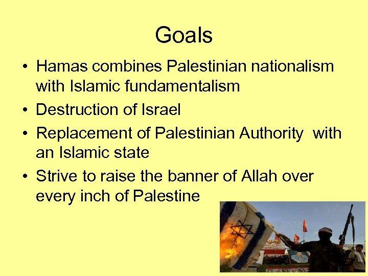 Goals • Hamas combines Palestinian nationalism with Islamic fundamentalism • Destruction of Israel •