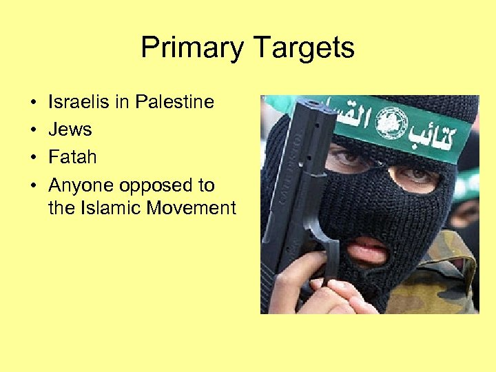Primary Targets • • Israelis in Palestine Jews Fatah Anyone opposed to the Islamic