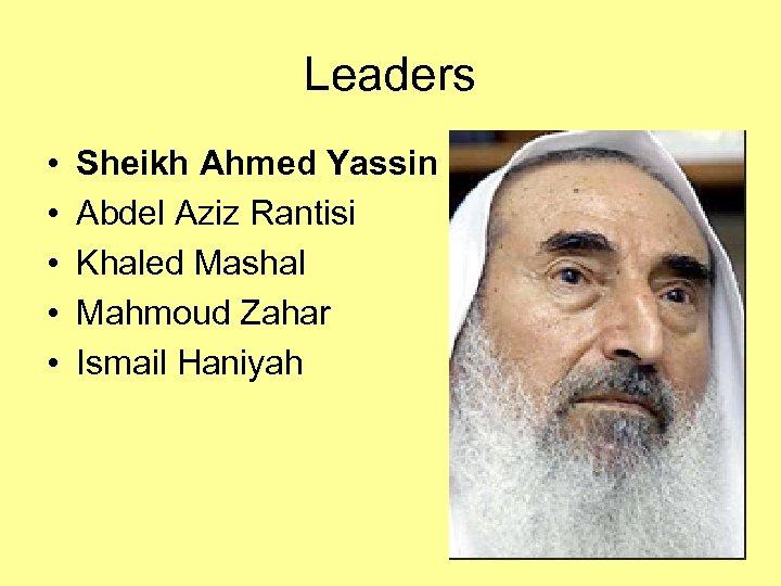 Leaders • • • Sheikh Ahmed Yassin Abdel Aziz Rantisi Khaled Mashal Mahmoud Zahar