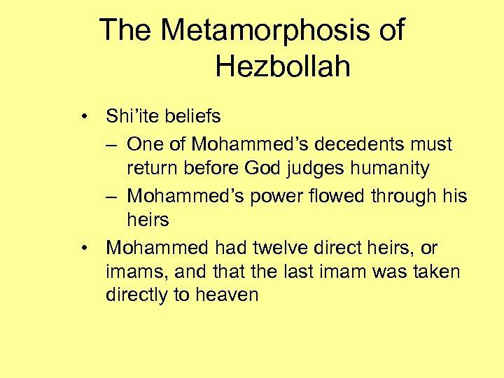 The Metamorphosis of Hezbollah • Shi'ite beliefs – One of Mohammed's decedents must return