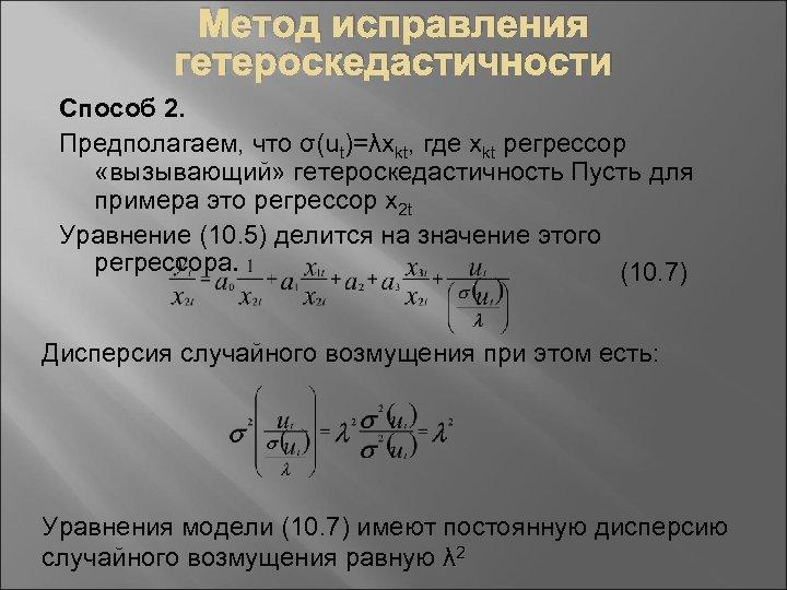 Метод исправления гетероскедастичности Способ 2. Предполагаем, что σ(ut)=λxkt, где xkt регрессор «вызывающий» гетероскедастичность Пусть