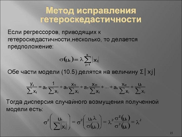 Метод исправления гетероскедастичности Если регрессоров, приводящих к гетероскедастичности, несколько, то делается предположение: Обе части