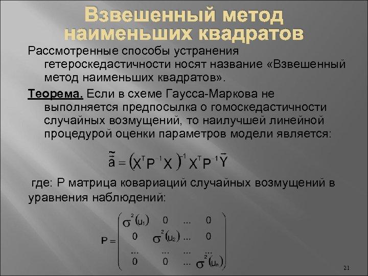 Взвешенный метод наименьших квадратов Рассмотренные способы устранения гетероскедастичности носят название «Взвешенный метод наименьших квадратов»