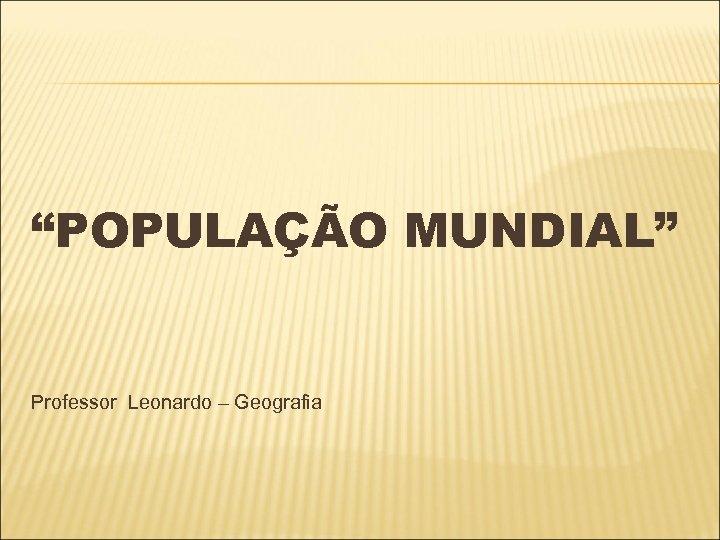 """""""POPULAÇÃO MUNDIAL"""" Professor Leonardo – Geografia"""