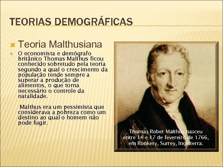 TEORIAS DEMOGRÁFICAS Teoria Malthusiana O economista e demógrafo britânico Thomas Malthus ficou conhecido sobretudo