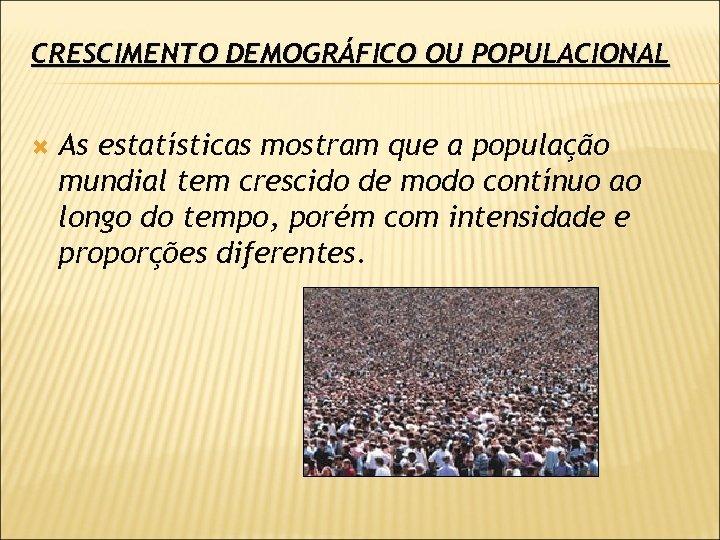 CRESCIMENTO DEMOGRÁFICO OU POPULACIONAL As estatísticas mostram que a população mundial tem crescido de