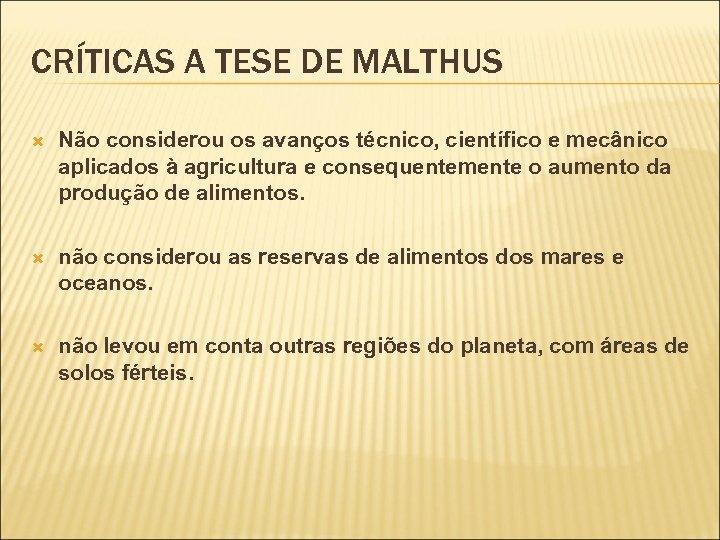 CRÍTICAS A TESE DE MALTHUS Não considerou os avanços técnico, científico e mecânico aplicados