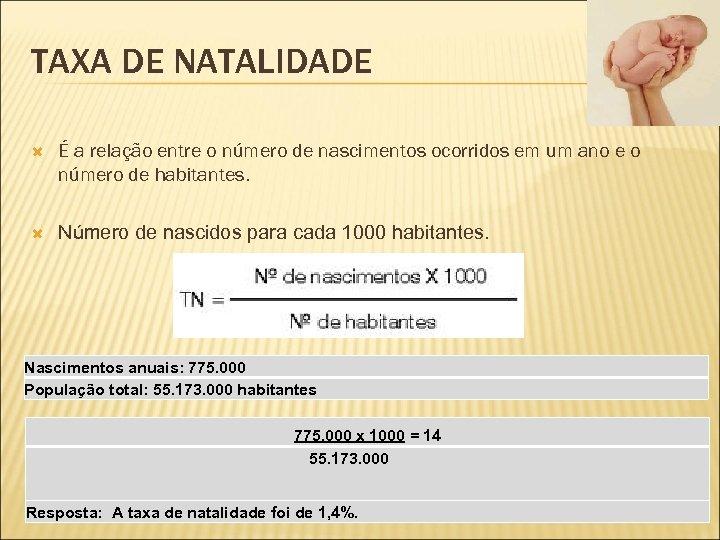 TAXA DE NATALIDADE É a relação entre o número de nascimentos ocorridos em um