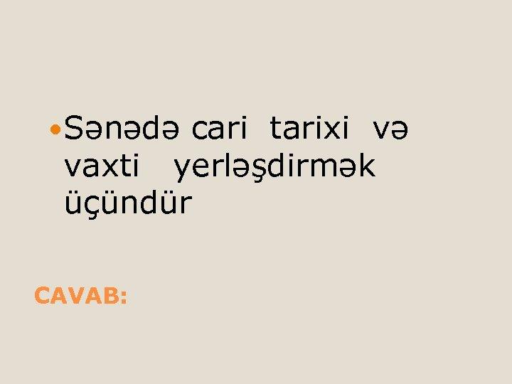 Sənədə cari tarixi və vaxti yerləşdirmək üçündür CAVAB: