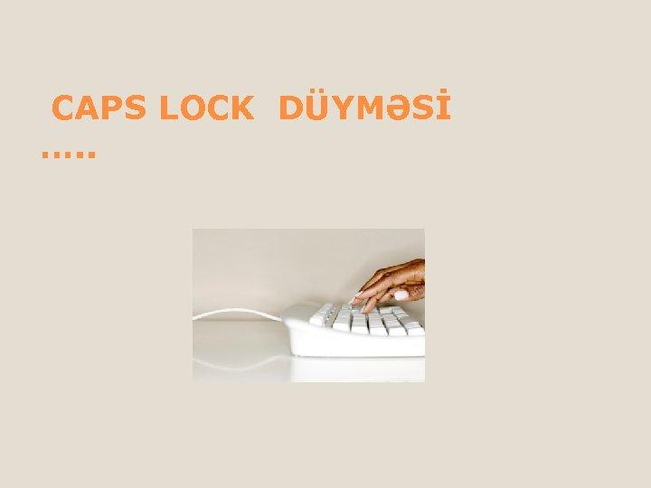 CAPS LOCK DÜYMƏSİ …. .