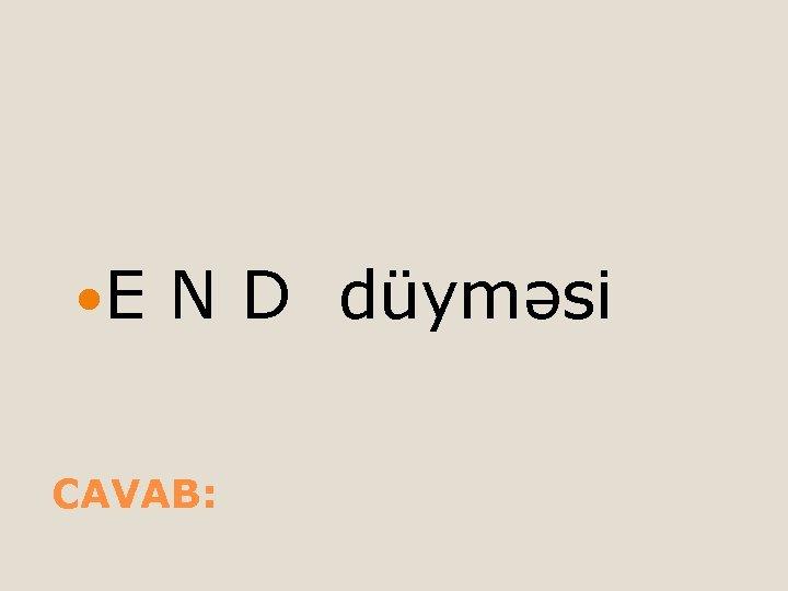 E N D düyməsi CAVAB: